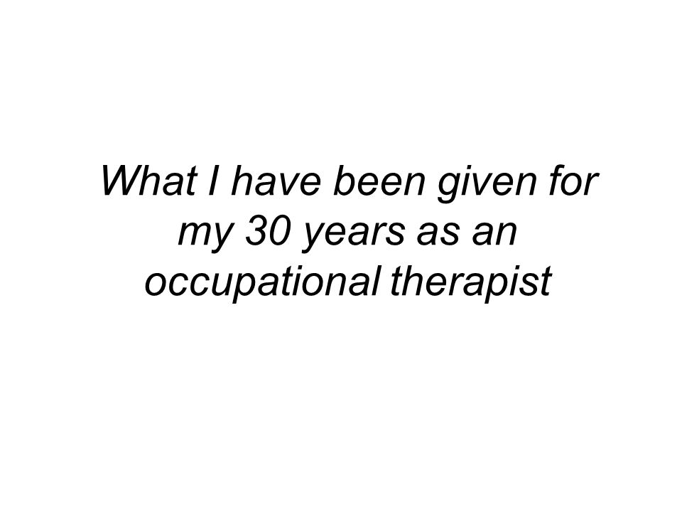 What I have been given for my 30 years as an occupational therapist