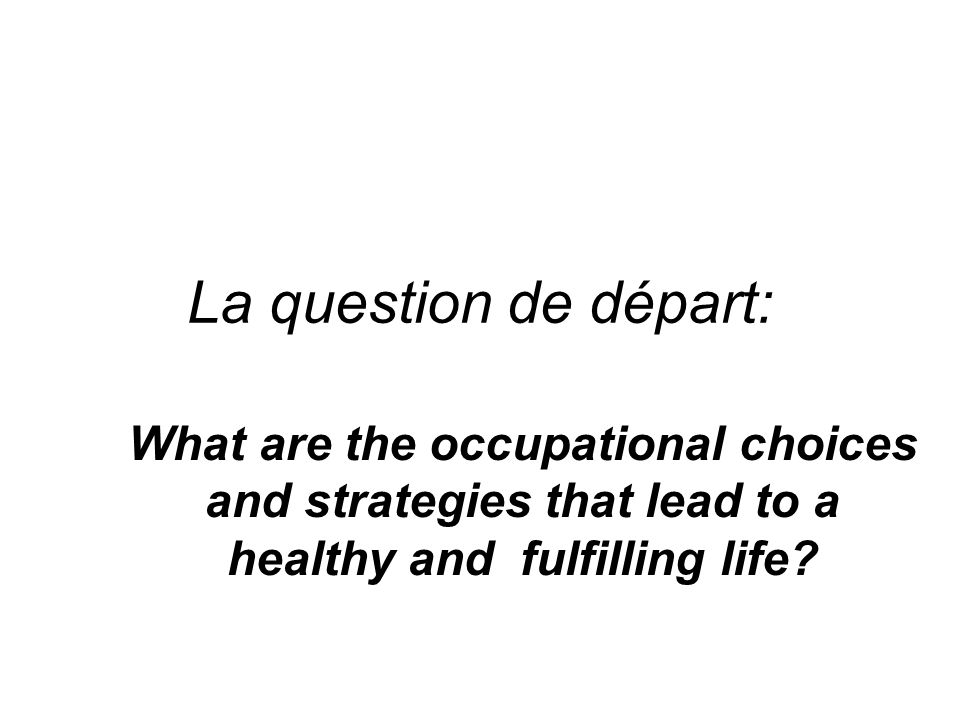 La question de départ: What are the occupational choices and strategies that lead to a healthy and fulfilling life