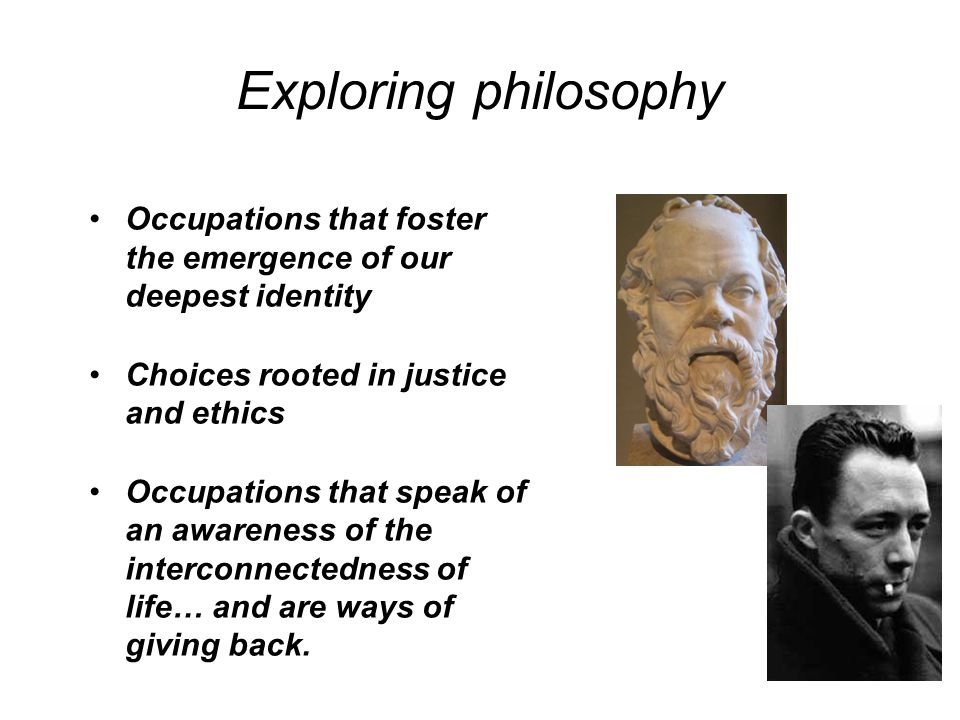 Exploring philosophy Occupations that foster the emergence of our deepest identity. Choices rooted in justice and ethics.
