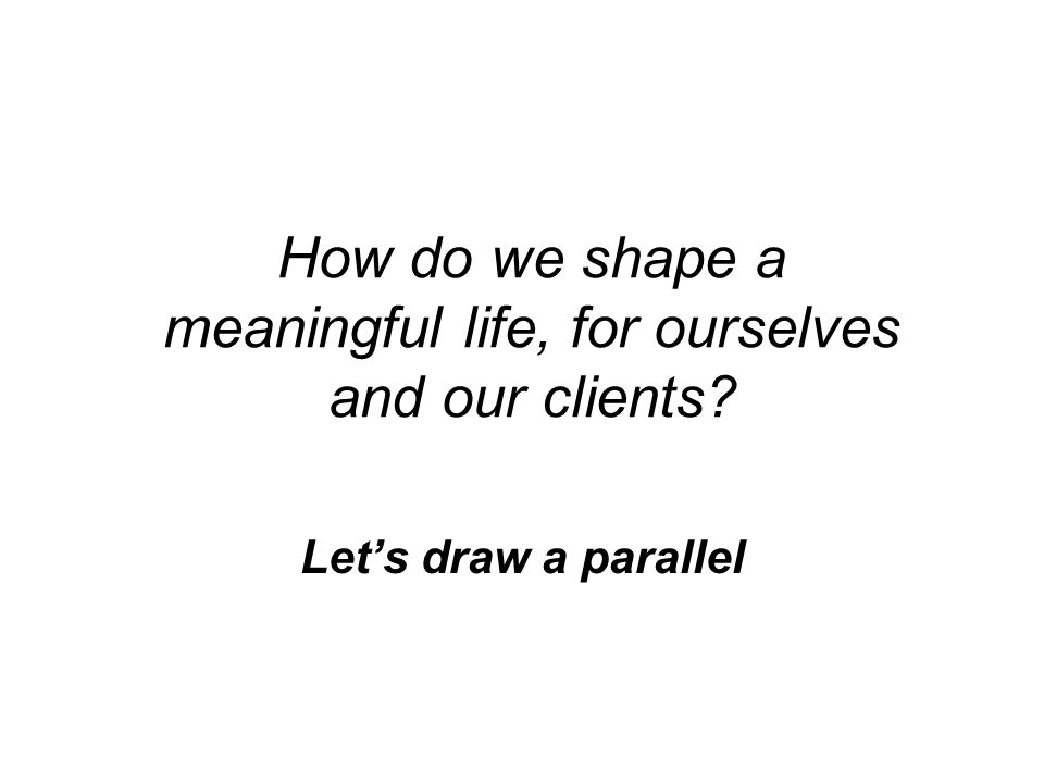 How do we shape a meaningful life, for ourselves and our clients