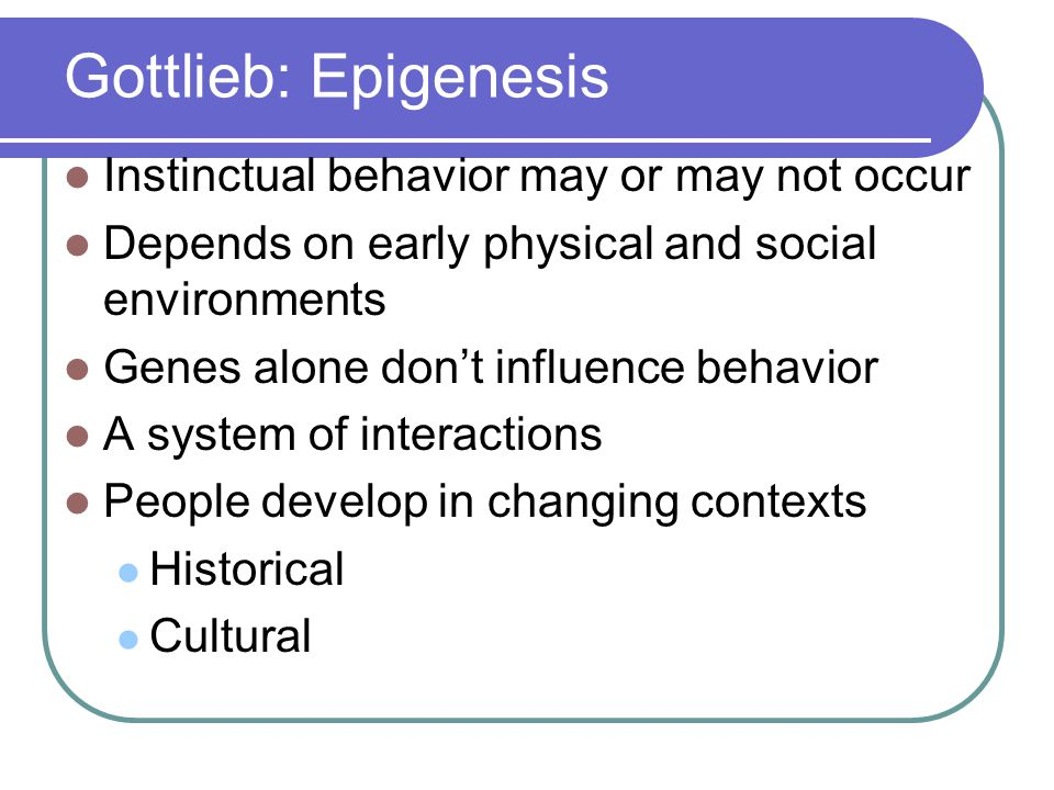 Gottlieb: Epigenesis Instinctual behavior may or may not occur