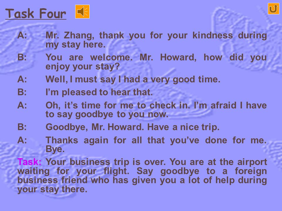 Task Four A: Mr. Zhang, thank you for your kindness during my stay here. B: You are welcome. Mr. Howard, how did you enjoy your stay