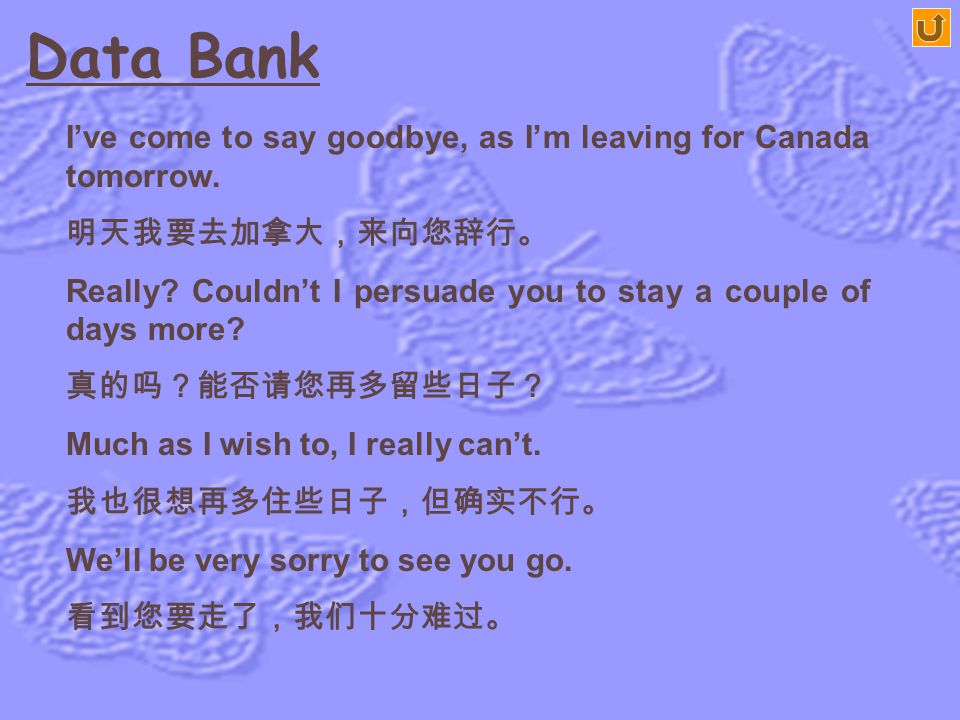 Data Bank I've come to say goodbye, as I'm leaving for Canada tomorrow. 明天我要去加拿大,来向您辞行。