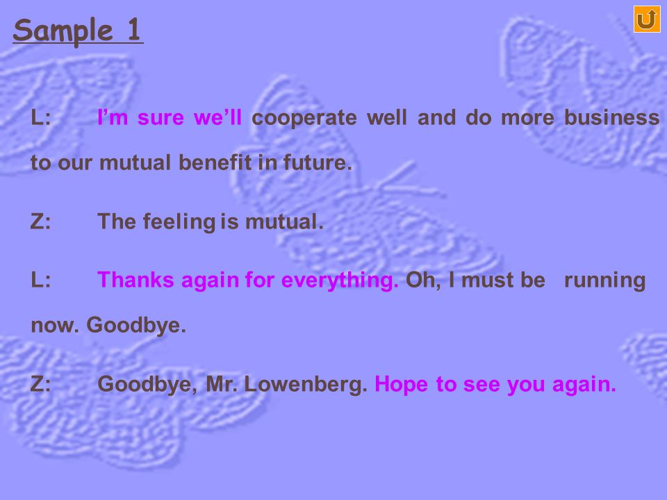 Sample 1 L: I'm sure we'll cooperate well and do more business to our mutual benefit in future. Z: The feeling is mutual.