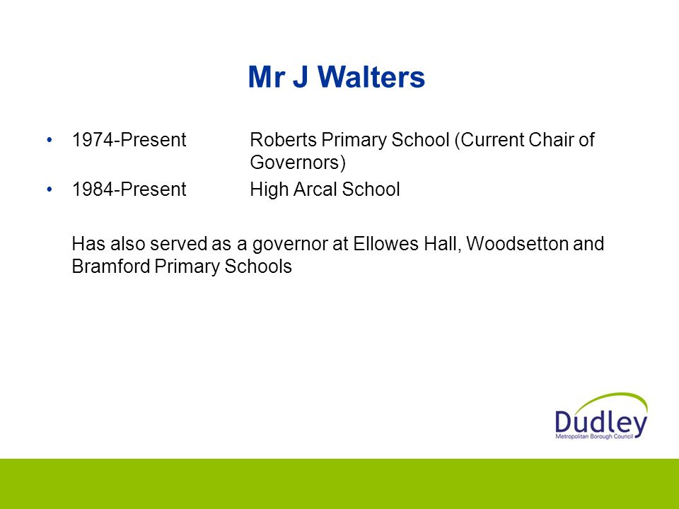Mr J Walters 1974-Present Roberts Primary School (Current Chair of Governors) 1984-Present High Arcal School.