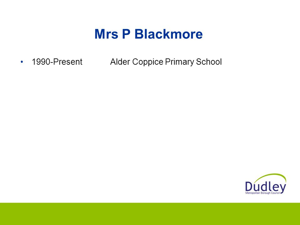Mrs P Blackmore 1990-Present Alder Coppice Primary School