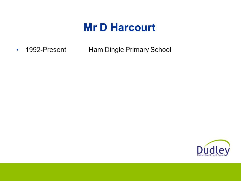 Mr D Harcourt 1992-Present Ham Dingle Primary School