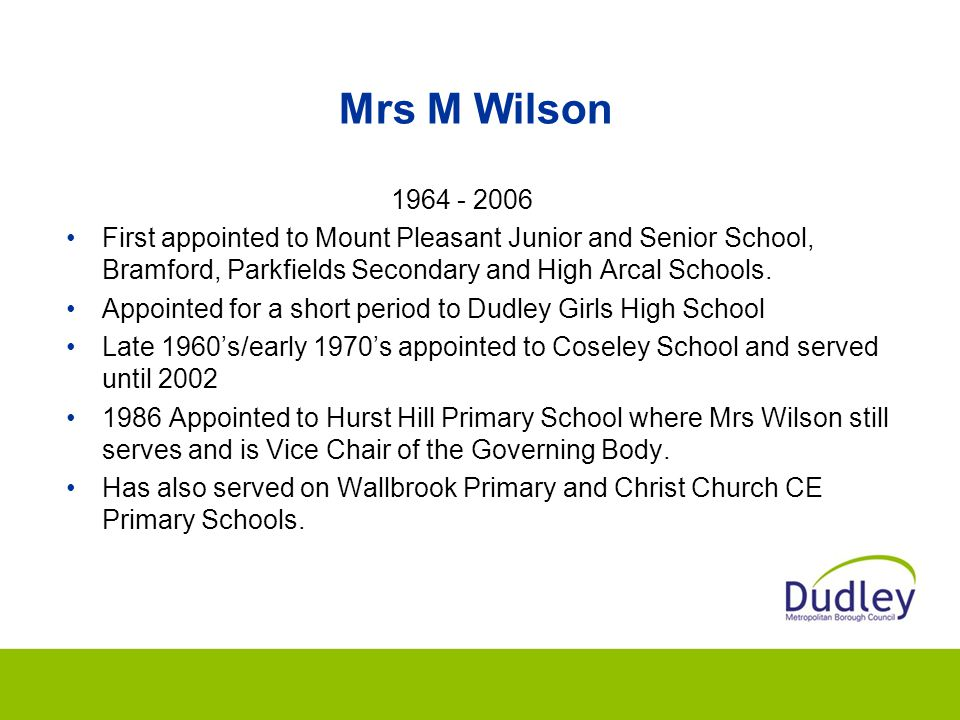 Mrs M Wilson 1964 - 2006. First appointed to Mount Pleasant Junior and Senior School, Bramford, Parkfields Secondary and High Arcal Schools.