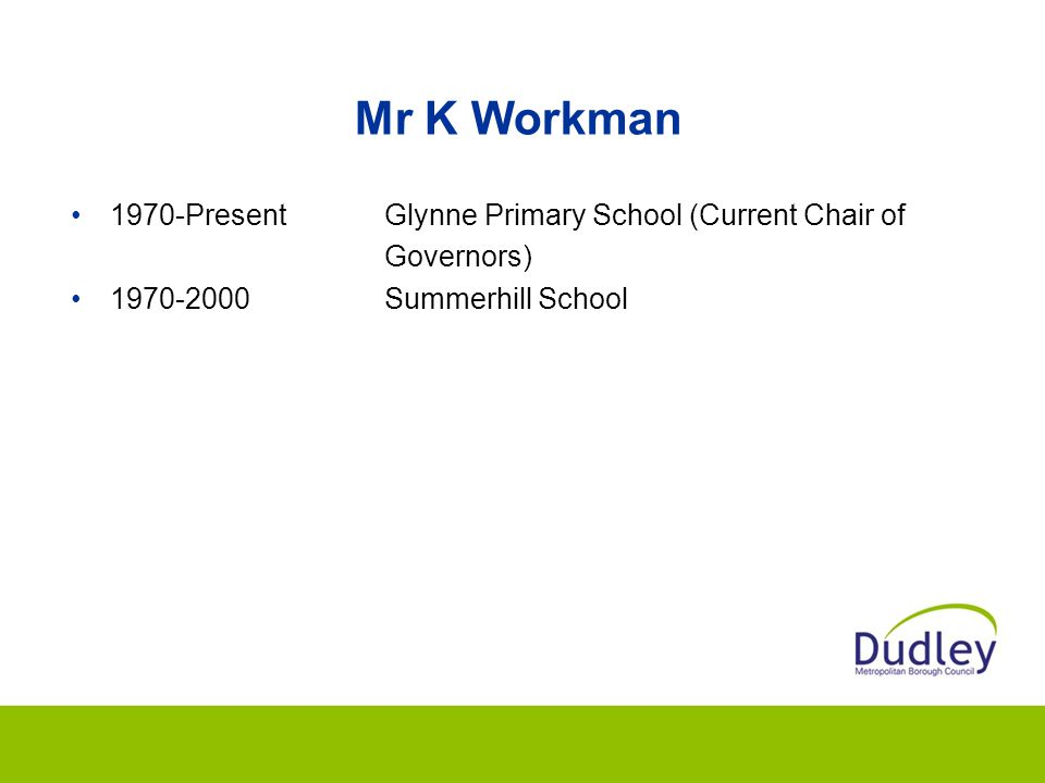 Mr K Workman 1970-Present Glynne Primary School (Current Chair of