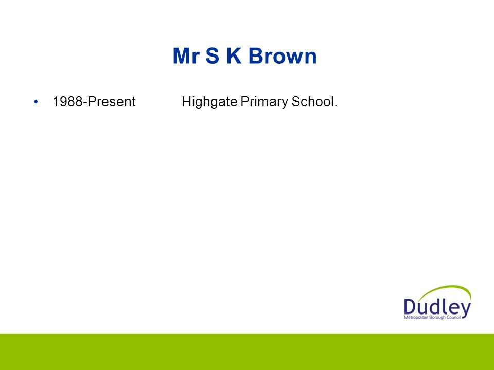 Mr S K Brown 1988-Present Highgate Primary School.