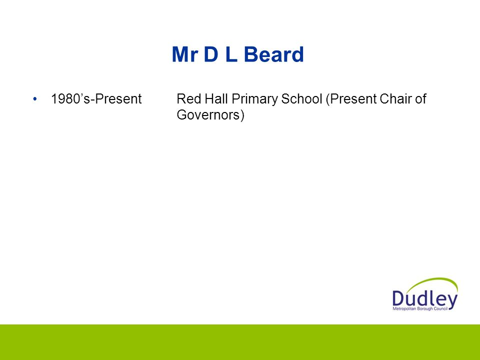 Mr D L Beard 1980's-Present Red Hall Primary School (Present Chair of Governors)