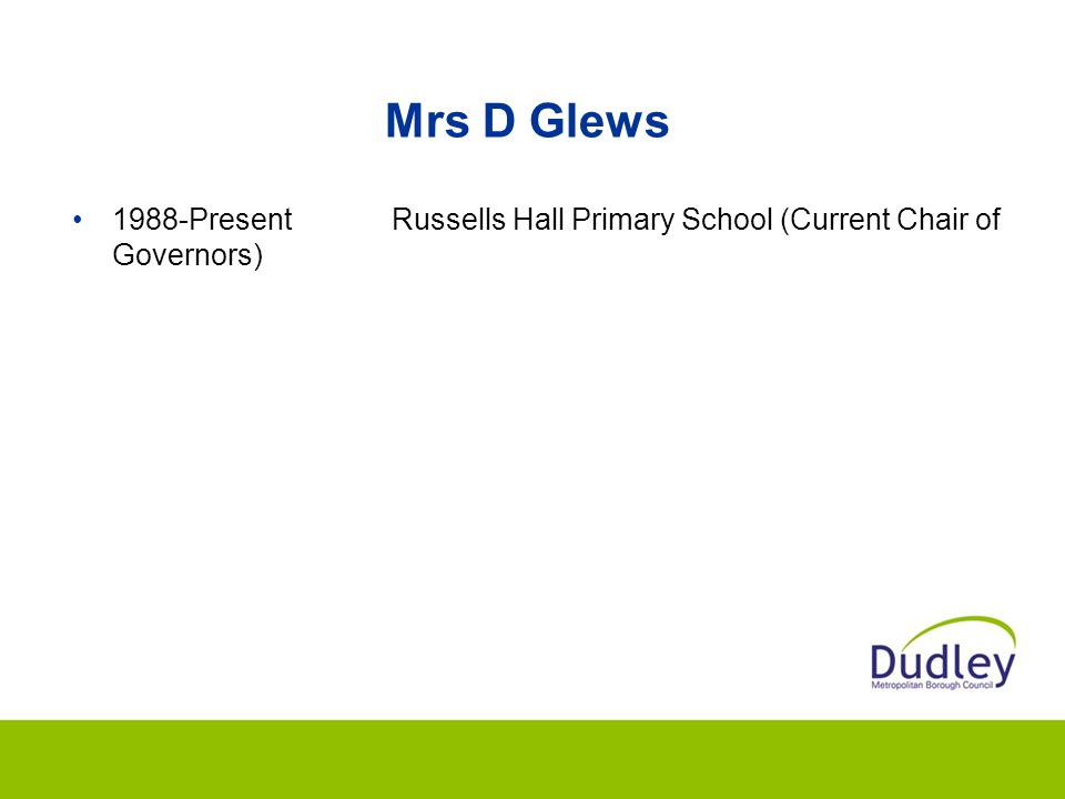 Mrs D Glews 1988-Present Russells Hall Primary School (Current Chair of Governors)