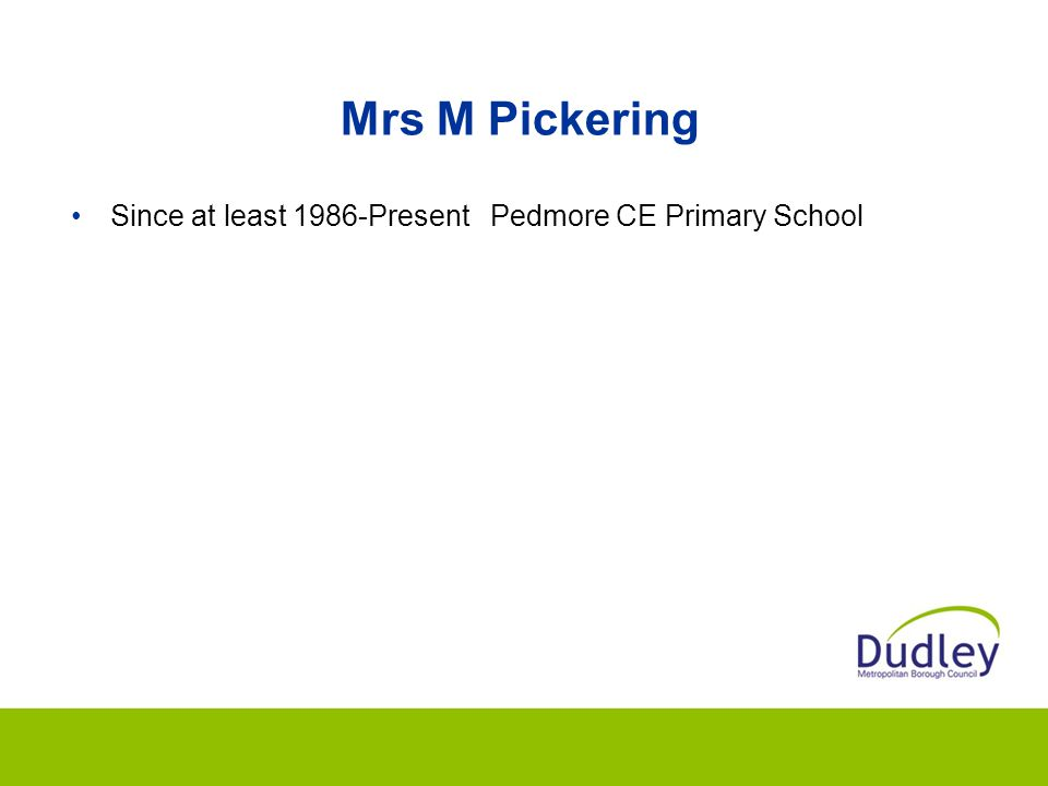 Mrs M Pickering Since at least 1986-Present Pedmore CE Primary School