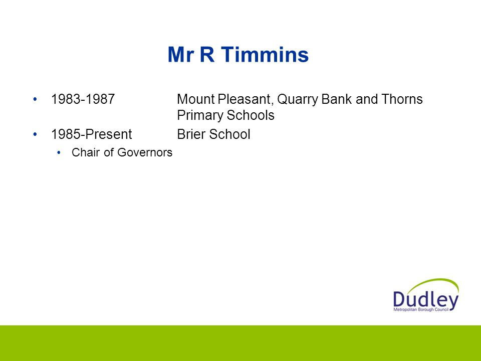 Mr R Timmins 1983-1987 Mount Pleasant, Quarry Bank and Thorns Primary Schools. 1985-Present Brier School.