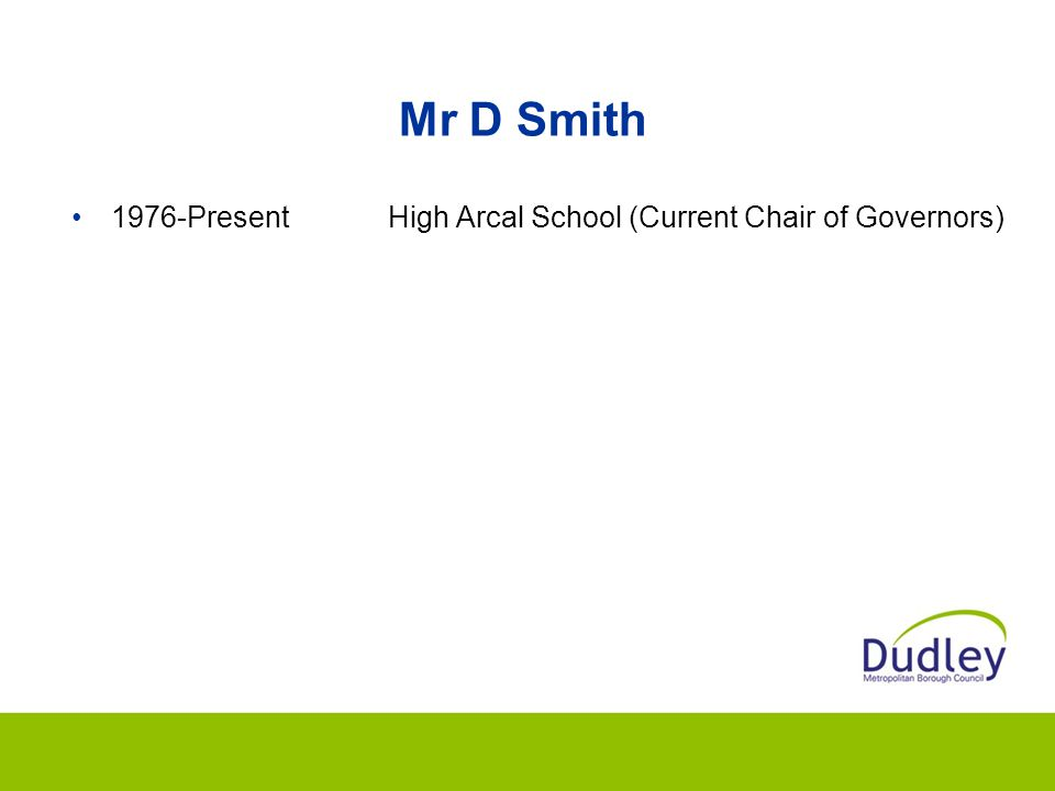 Mr D Smith 1976-Present High Arcal School (Current Chair of Governors)