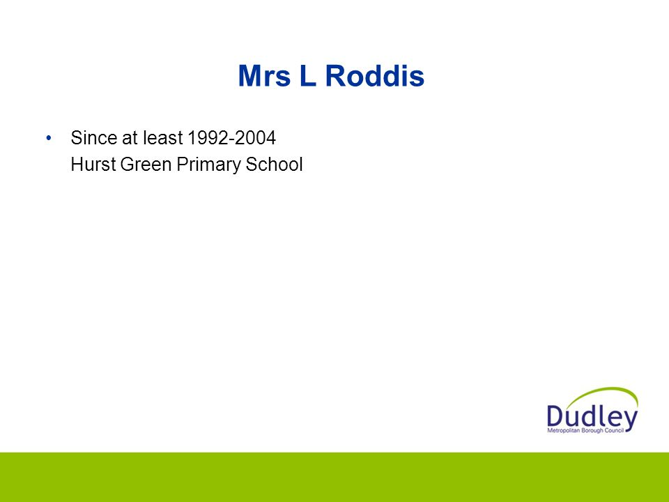 Mrs L Roddis Since at least 1992-2004 Hurst Green Primary School