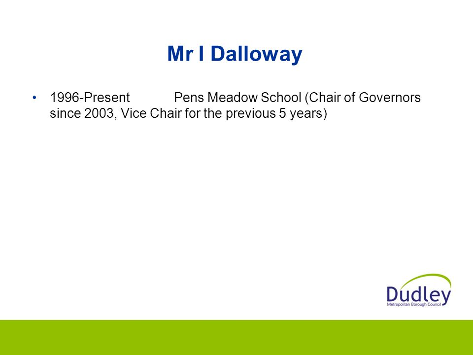 Mr I Dalloway 1996-Present Pens Meadow School (Chair of Governors since 2003, Vice Chair for the previous 5 years)
