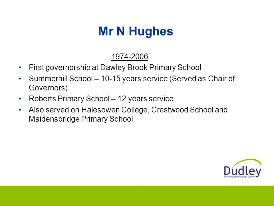 Mr N Hughes 1974-2006. First governorship at Dawley Brook Primary School. Summerhill School – 10-15 years service (Served as Chair of Governors)