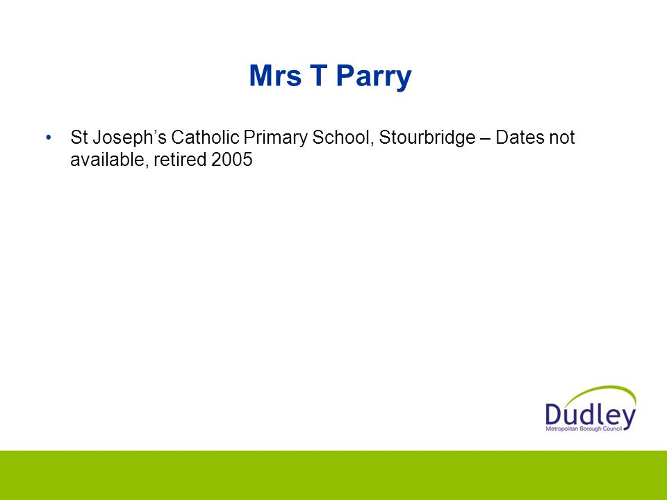 Mrs T Parry St Joseph's Catholic Primary School, Stourbridge – Dates not available, retired 2005