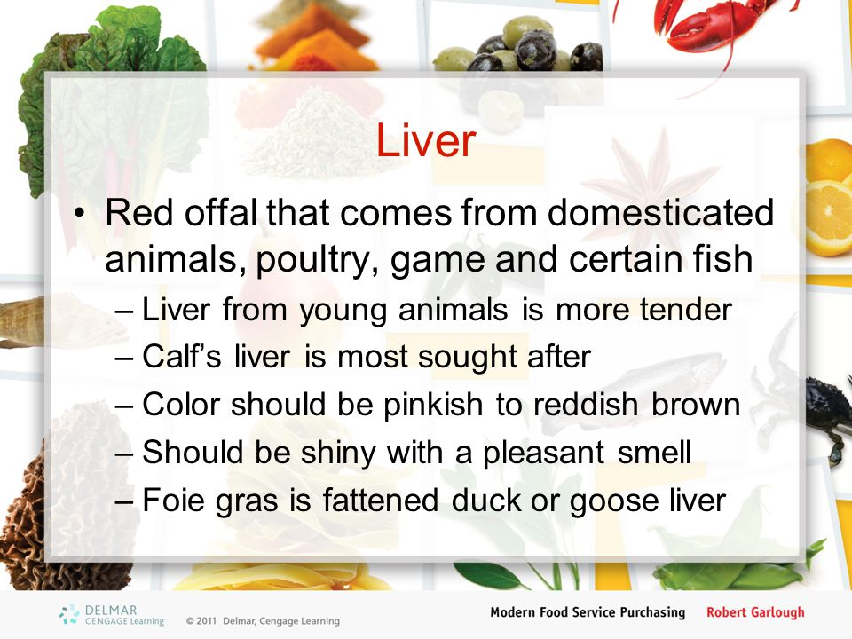 Liver Red offal that comes from domesticated animals, poultry, game and certain fish. Liver from young animals is more tender.