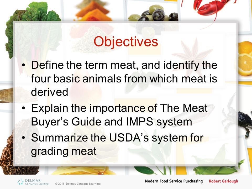Objectives Define the term meat, and identify the four basic animals from which meat is derived.