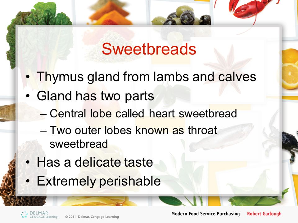 Sweetbreads Thymus gland from lambs and calves Gland has two parts
