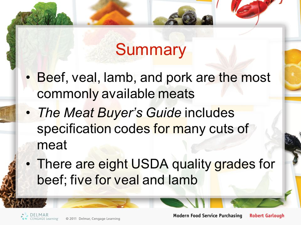 Summary Beef, veal, lamb, and pork are the most commonly available meats. The Meat Buyer's Guide includes specification codes for many cuts of meat.