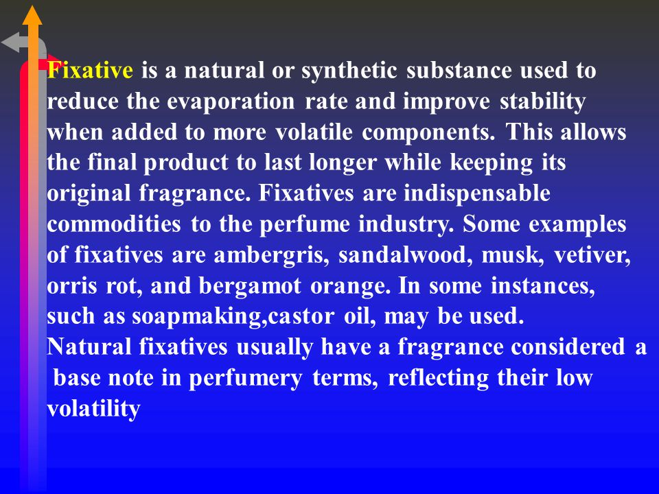 Fixative is a natural or synthetic substance used to reduce the evaporation rate and improve stability when added to more volatile components. This allows the final product to last longer while keeping its original fragrance. Fixatives are indispensable commodities to the perfume industry. Some examples of fixatives are ambergris, sandalwood, musk, vetiver, orris rot, and bergamot orange. In some instances, such as soapmaking,castor oil, may be used.