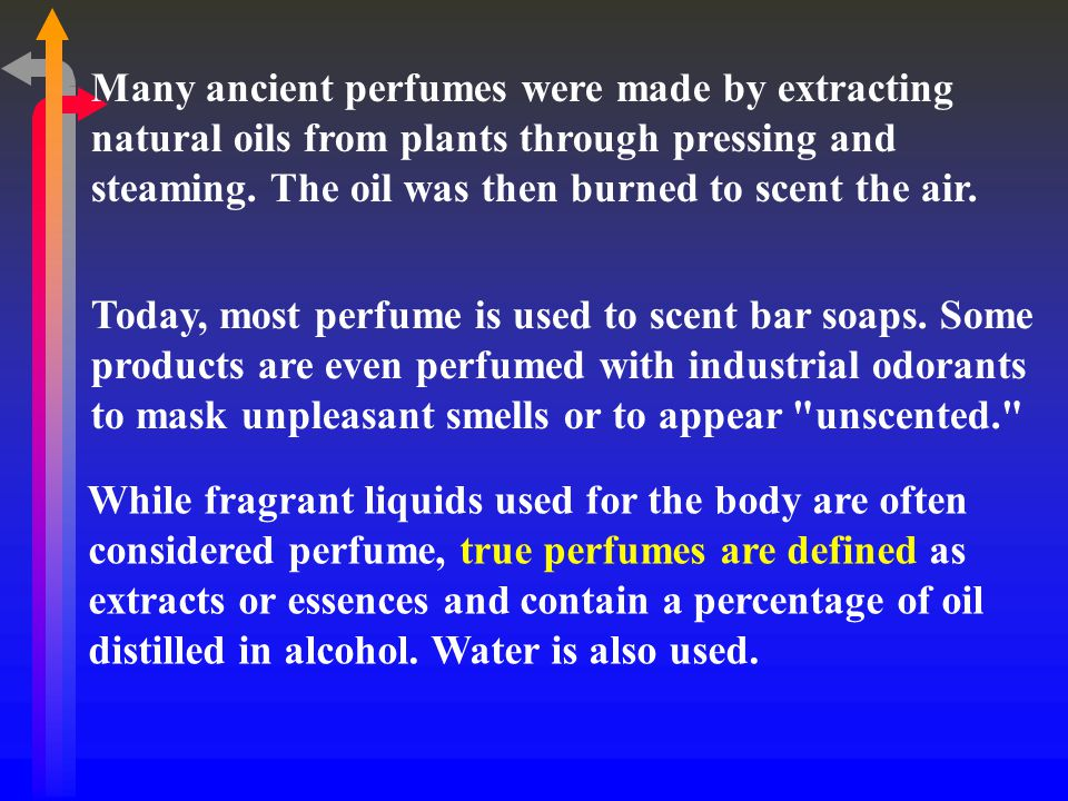 Many ancient perfumes were made by extracting natural oils from plants through pressing and steaming. The oil was then burned to scent the air.