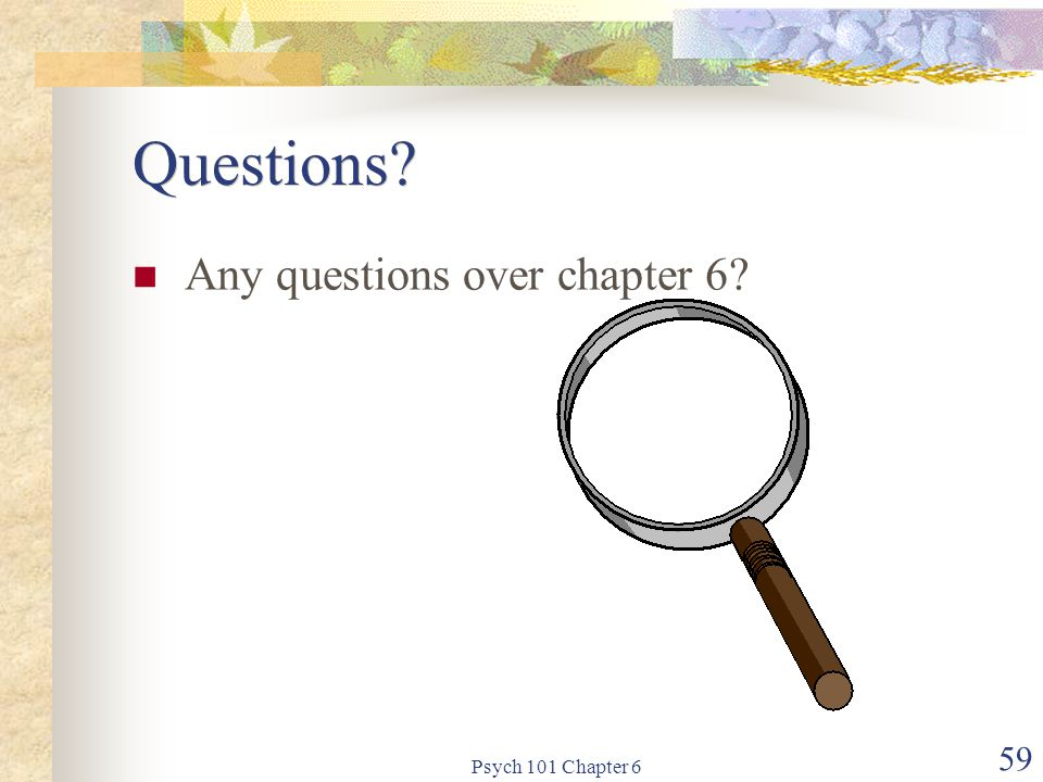 Questions Any questions over chapter 6 Psych 101 Chapter 6