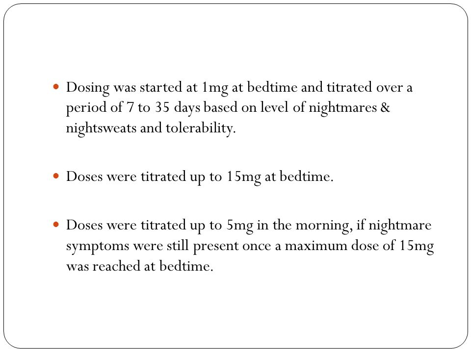 Dosing was started at 1mg at bedtime and titrated over a period of 7 to 35 days based on level of nightmares & nightsweats and tolerability.