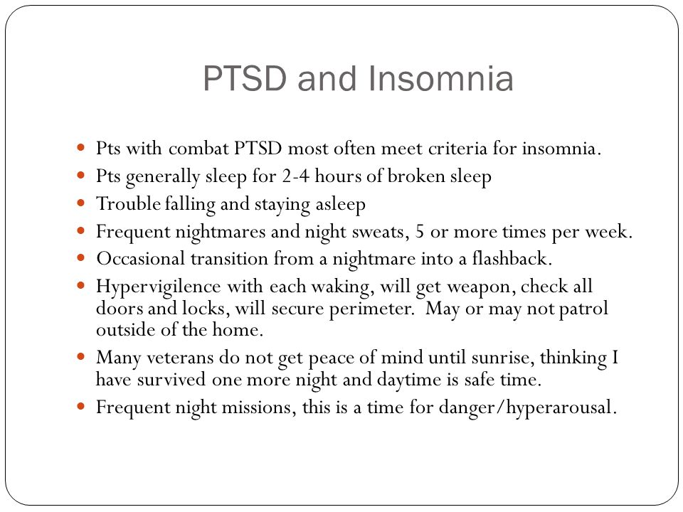 PTSD and Insomnia Pts with combat PTSD most often meet criteria for insomnia. Pts generally sleep for 2-4 hours of broken sleep.