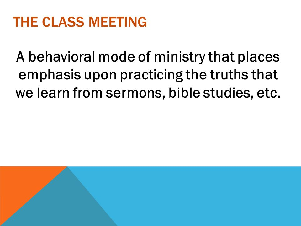 The Class Meeting A behavioral mode of ministry that places emphasis upon practicing the truths that we learn from sermons, bible studies, etc.
