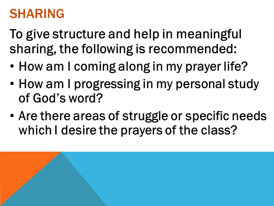 Sharing To give structure and help in meaningful sharing, the following is recommended: How am I coming along in my prayer life