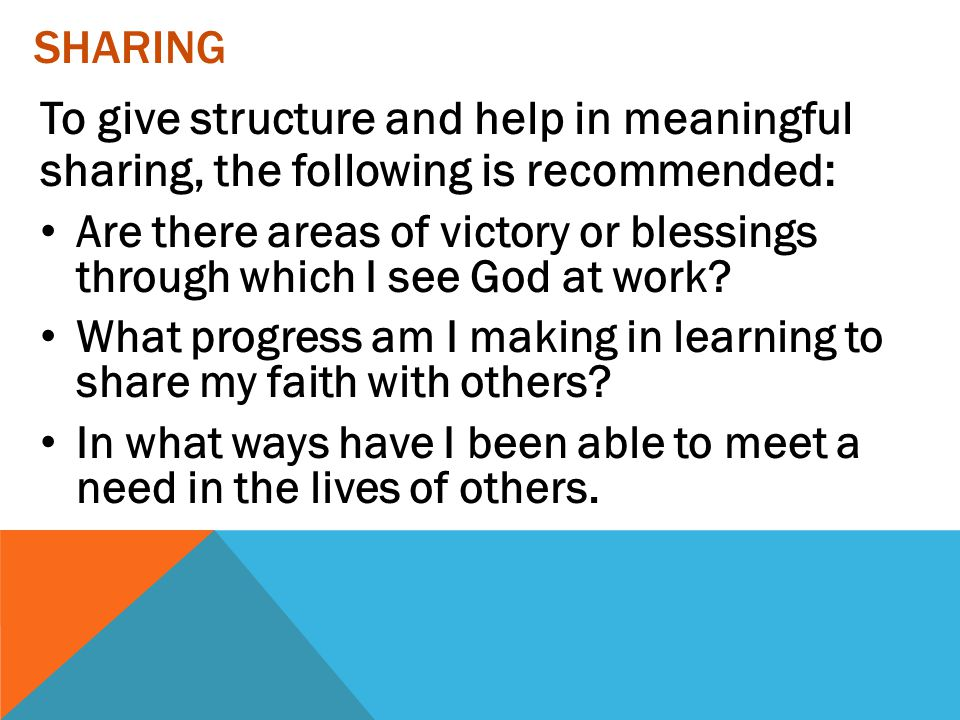 Sharing To give structure and help in meaningful sharing, the following is recommended: