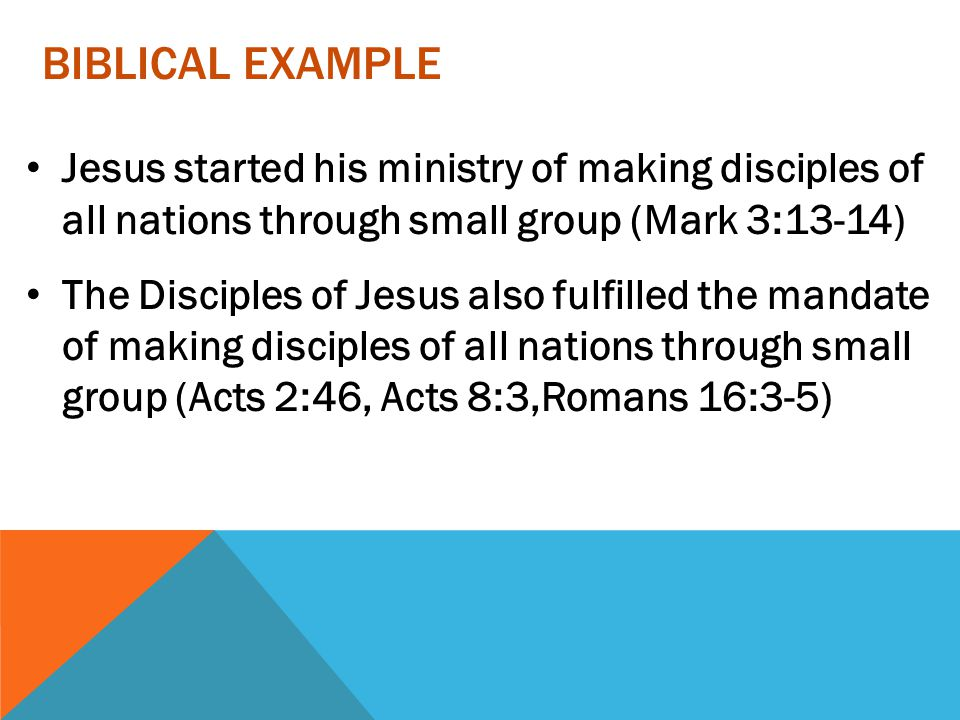 Biblical Example Jesus started his ministry of making disciples of all nations through small group (Mark 3:13-14)