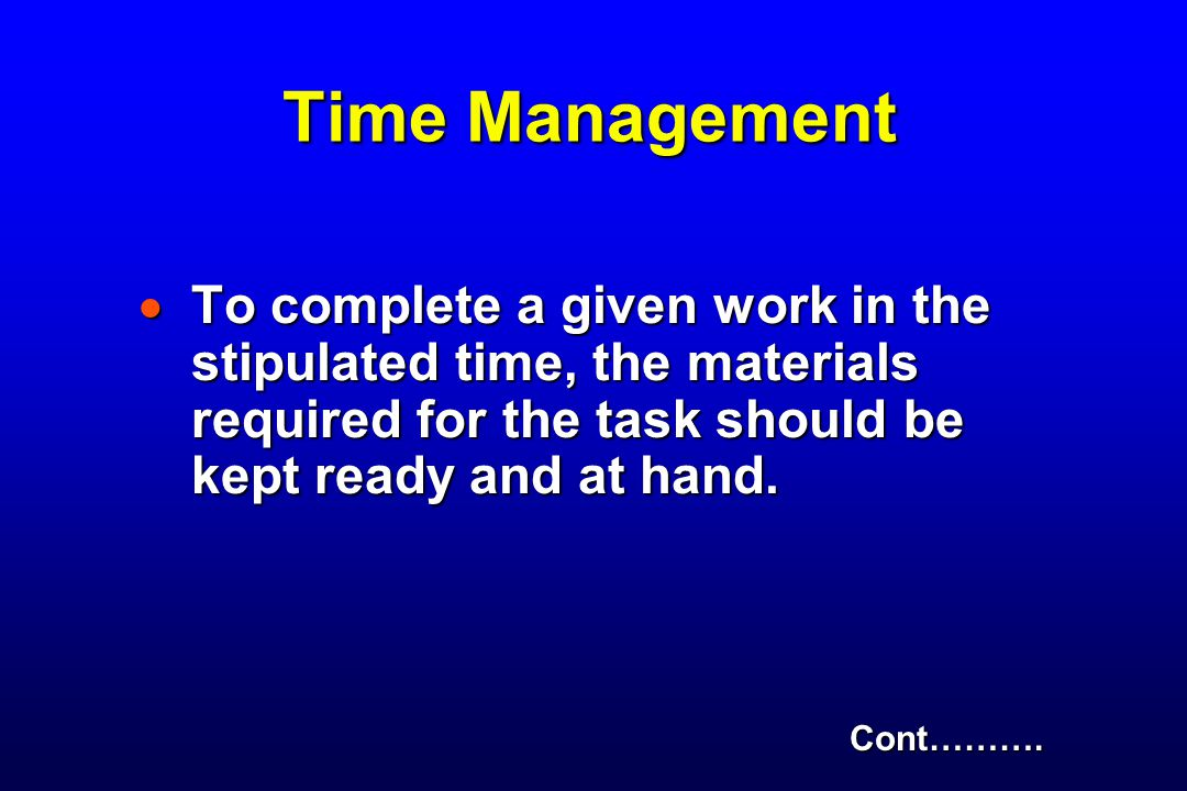 Time Management To complete a given work in the stipulated time, the materials required for the task should be kept ready and at hand.