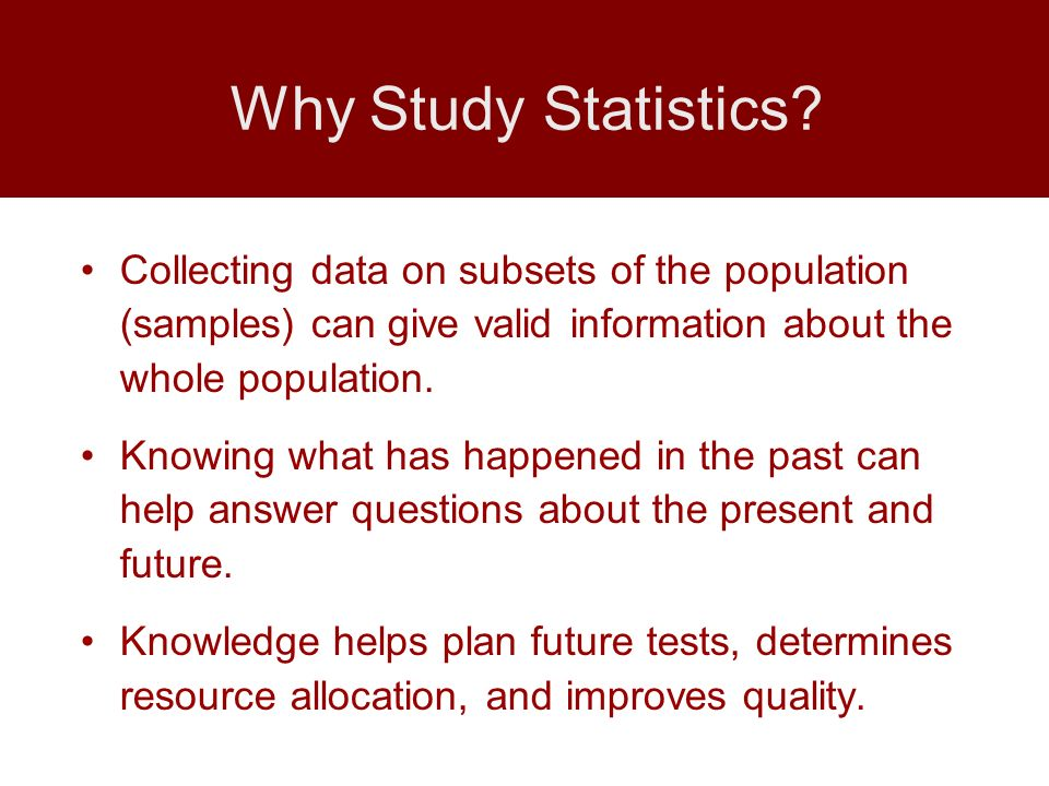 Why Study Statistics Collecting data on subsets of the population (samples) can give valid information about the whole population.