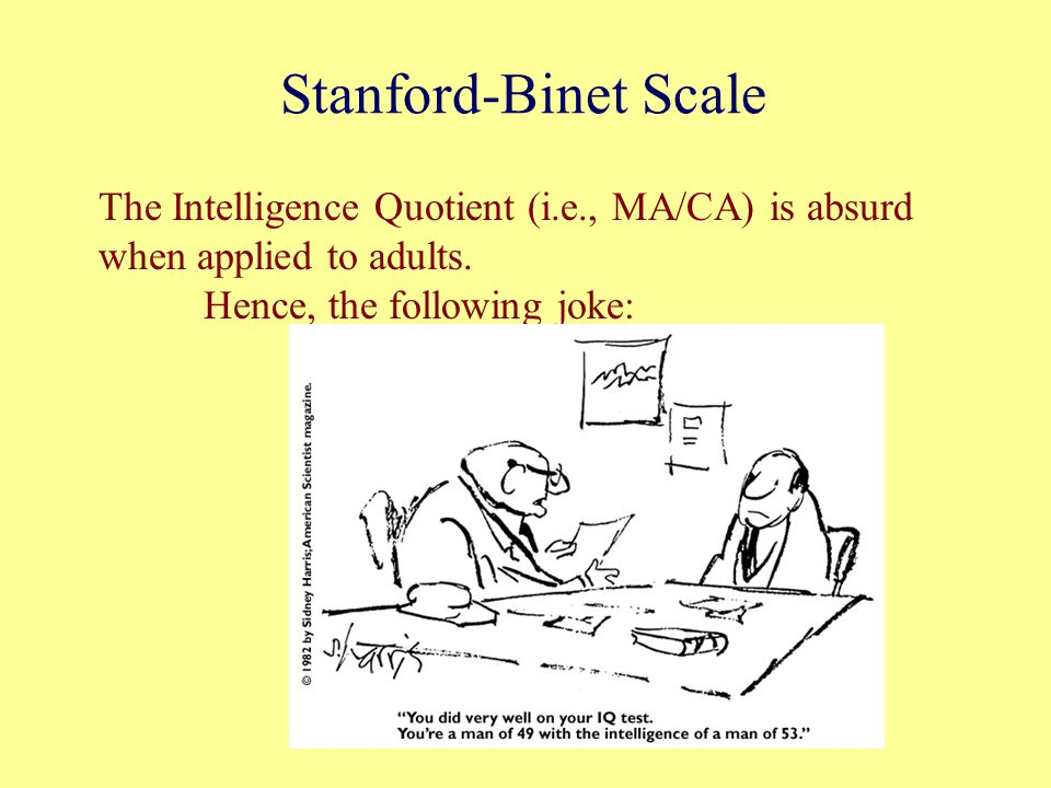 Stanford-Binet Scale The Intelligence Quotient (i.e., MA/CA) is absurd when applied to adults.