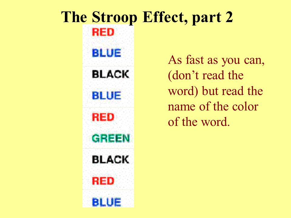 The Stroop Effect, part 2 As fast as you can, (don't read the word) but read the name of the color of the word.