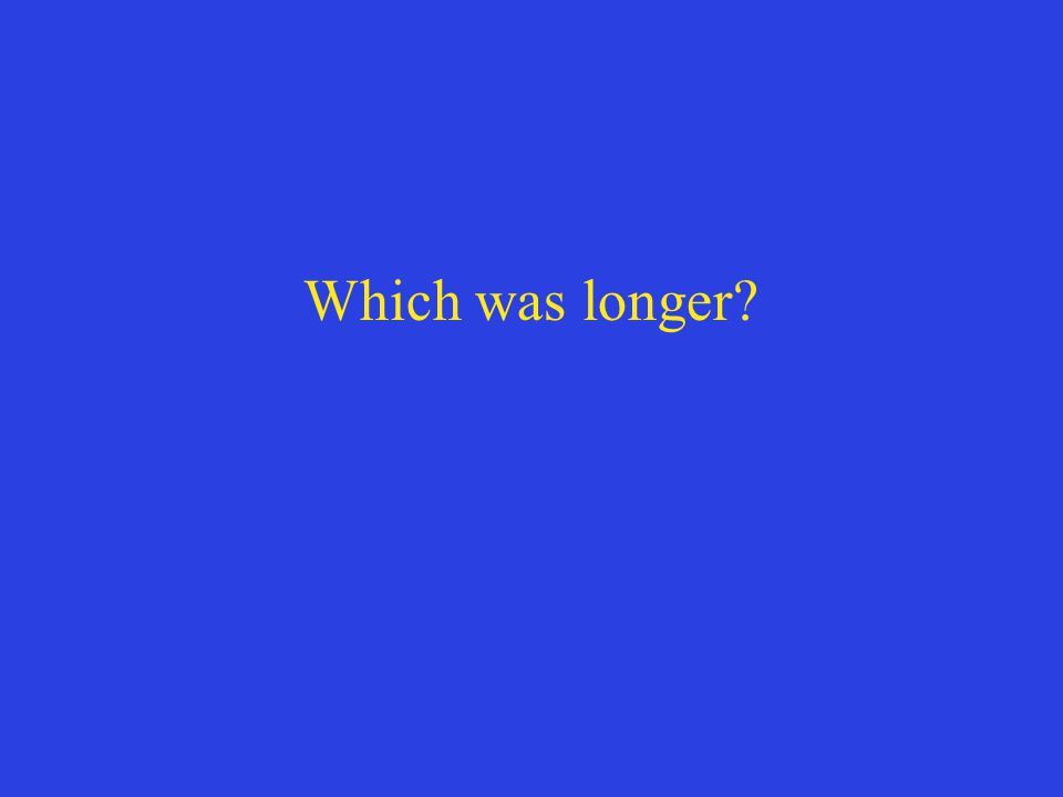 Which was longer