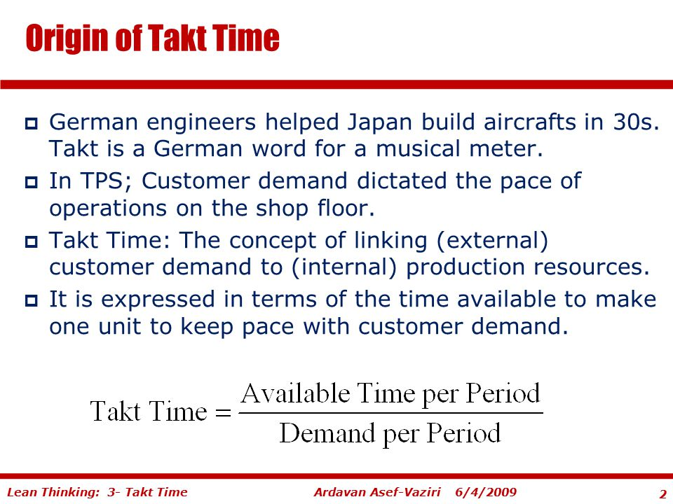 Origin of Takt Time German engineers helped Japan build aircrafts in 30s. Takt is a German word for a musical meter.