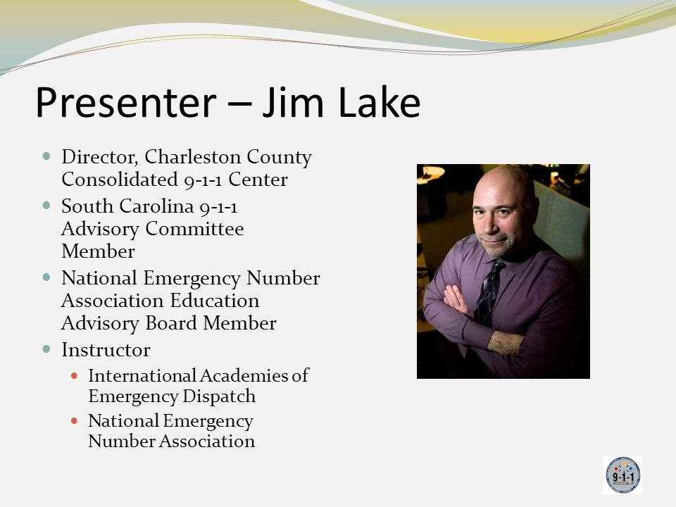Presenter – Jim Lake Director, Charleston County Consolidated 9-1-1 Center. South Carolina 9-1-1 Advisory Committee Member.