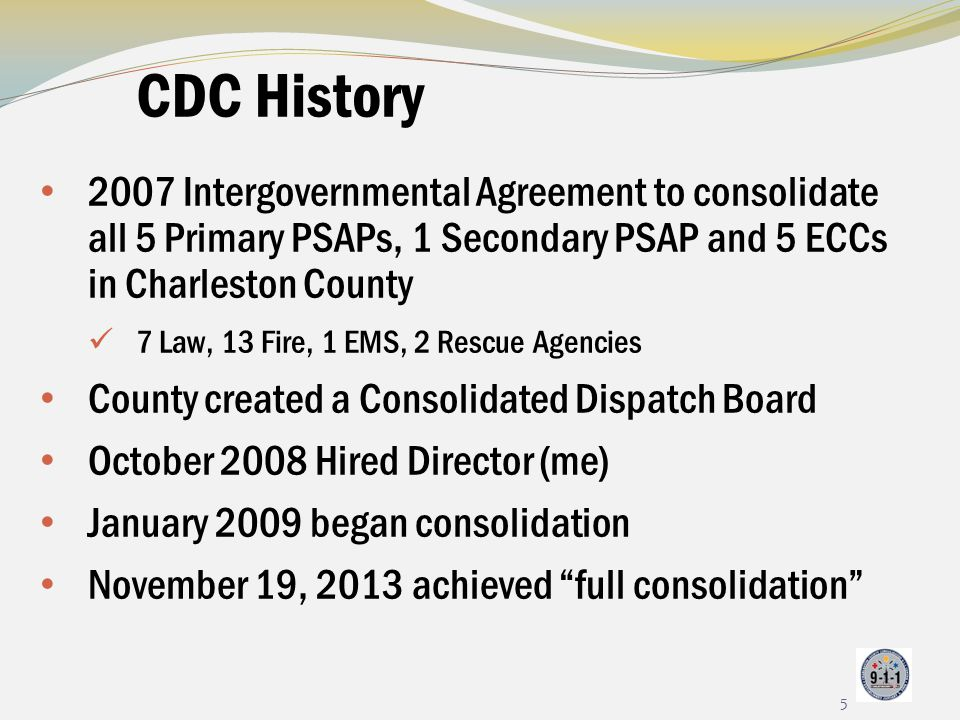 CDC History 2007 Intergovernmental Agreement to consolidate all 5 Primary PSAPs, 1 Secondary PSAP and 5 ECCs in Charleston County.