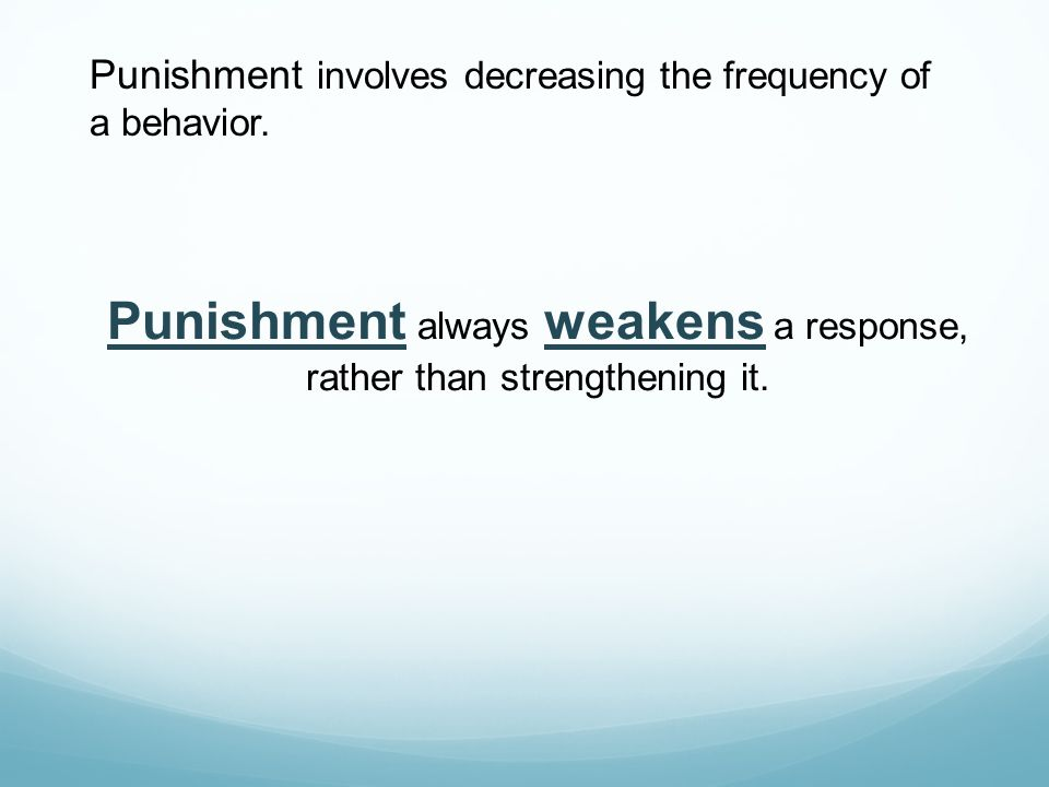 Punishment always weakens a response, rather than strengthening it.