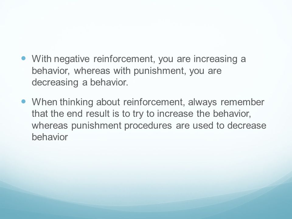 With negative reinforcement, you are increasing a behavior, whereas with punishment, you are decreasing a behavior.