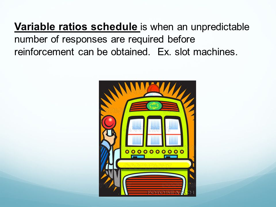 Variable ratios schedule is when an unpredictable number of responses are required before reinforcement can be obtained.