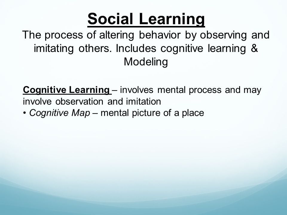 Social Learning The process of altering behavior by observing and imitating others. Includes cognitive learning & Modeling.