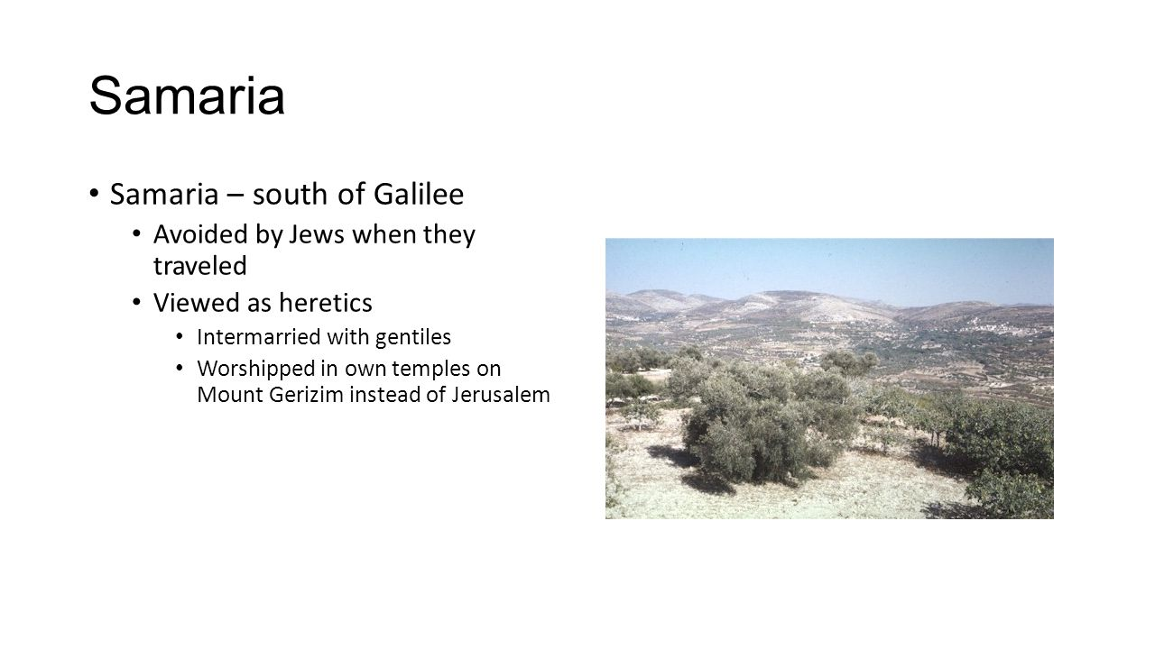 Samaria Samaria – south of Galilee Avoided by Jews when they traveled