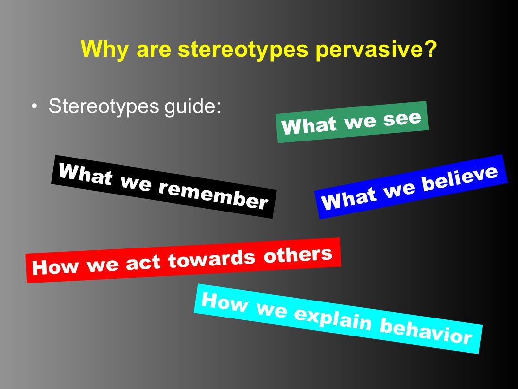 Why are stereotypes pervasive